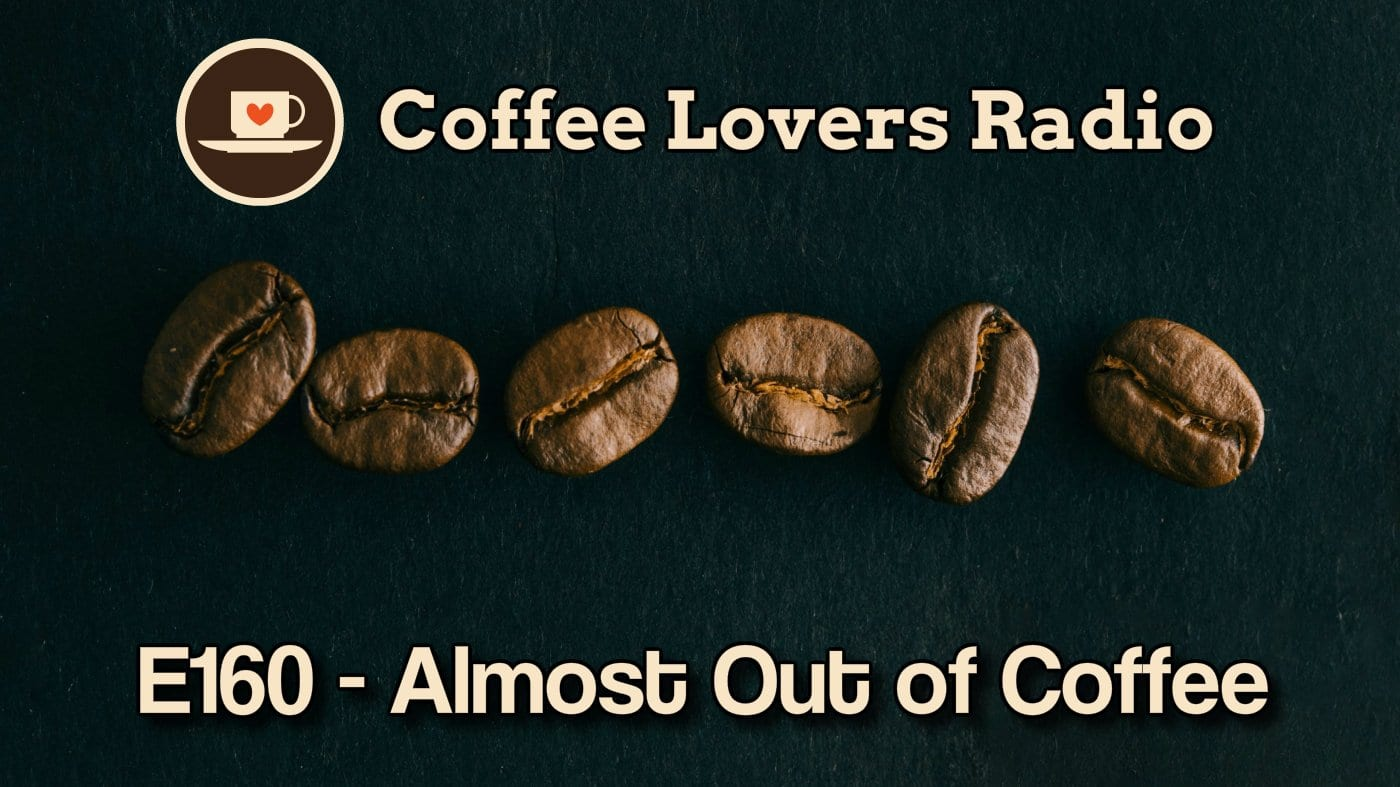Episode 159 - Almost out of Coffee - Coffee Lovers Radio