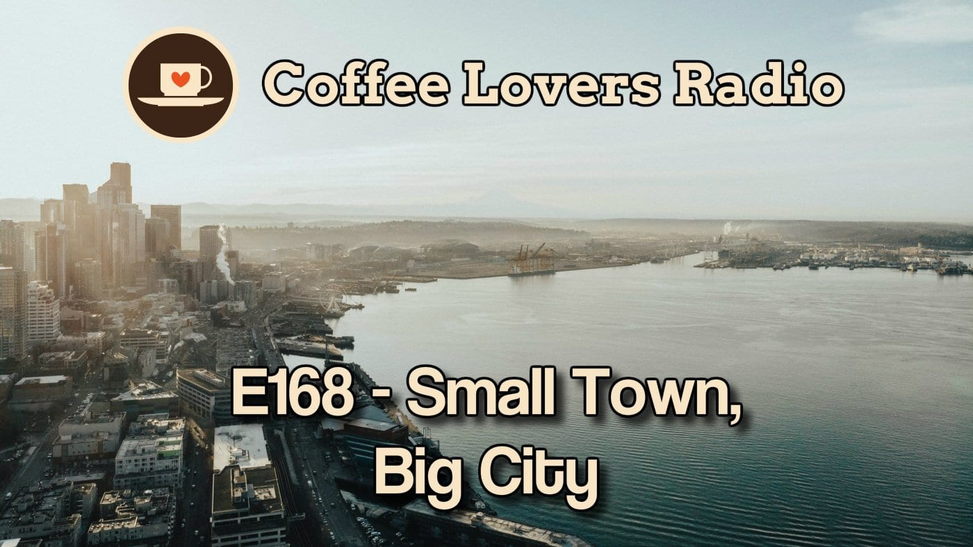 E168 - Small Town, Big City - Coffee Lovers Radio