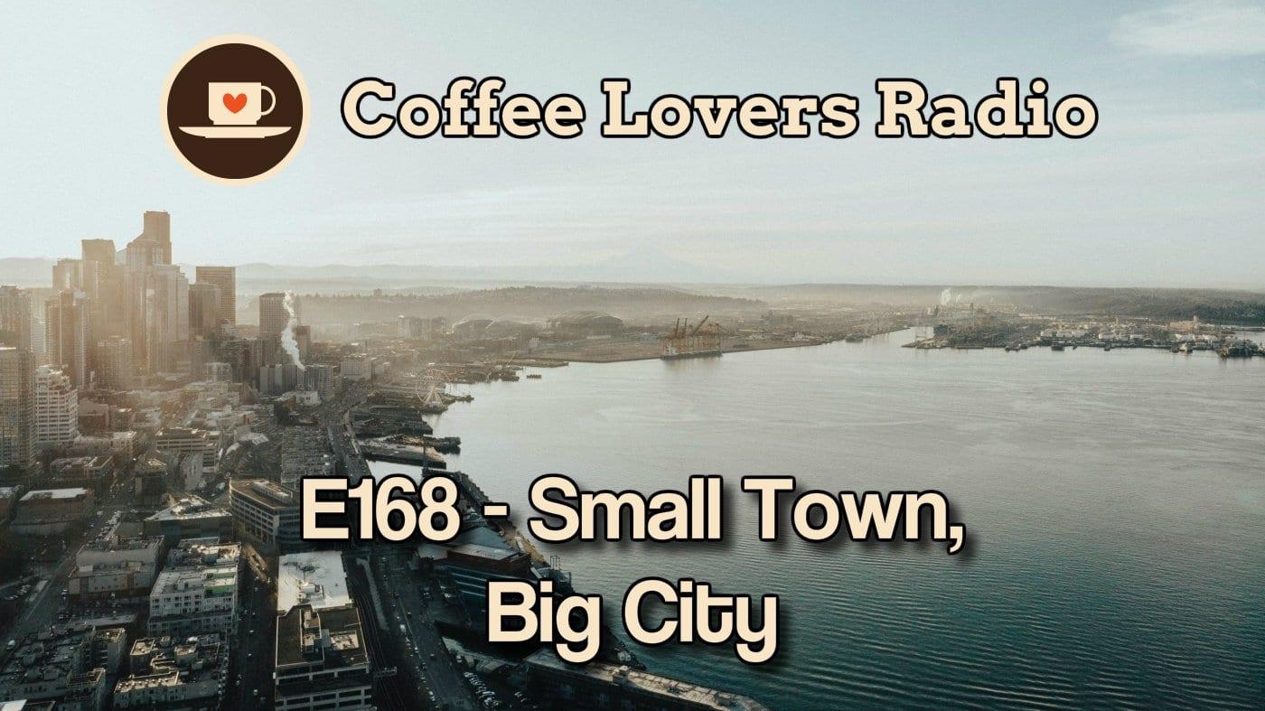 E168 - Small Town, Big City - Coffee Lovers Radio